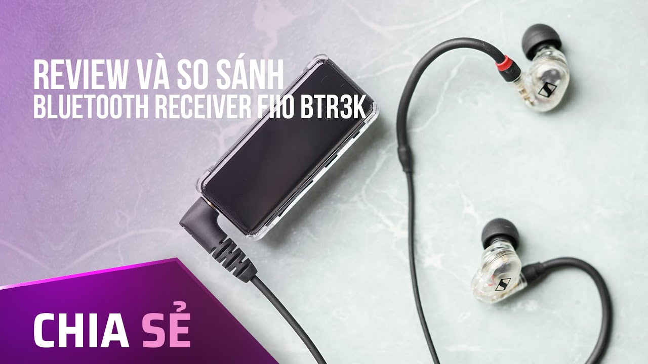 Review và So sánh Bluetooth Receiver FiiO BTR3K